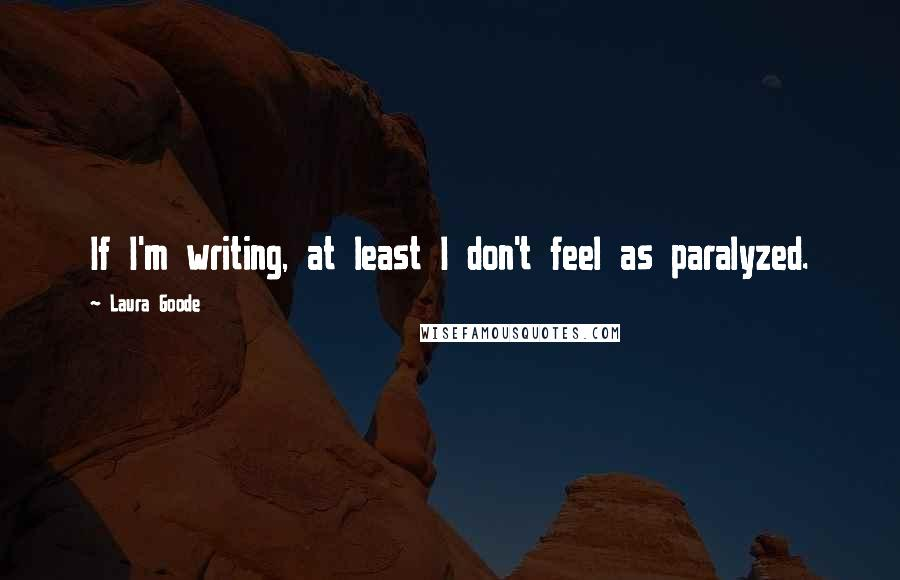 Laura Goode quotes: If I'm writing, at least I don't feel as paralyzed.