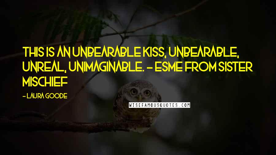 Laura Goode quotes: This is an unbearable kiss, unbearable, unreal, unimaginable. - Esme from Sister Mischief