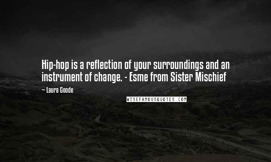 Laura Goode quotes: Hip-hop is a reflection of your surroundings and an instrument of change. - Esme from Sister Mischief