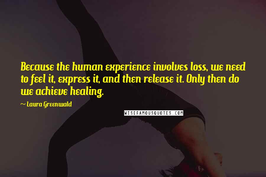 Laura Greenwald quotes: Because the human experience involves loss, we need to feel it, express it, and then release it. Only then do we achieve healing.