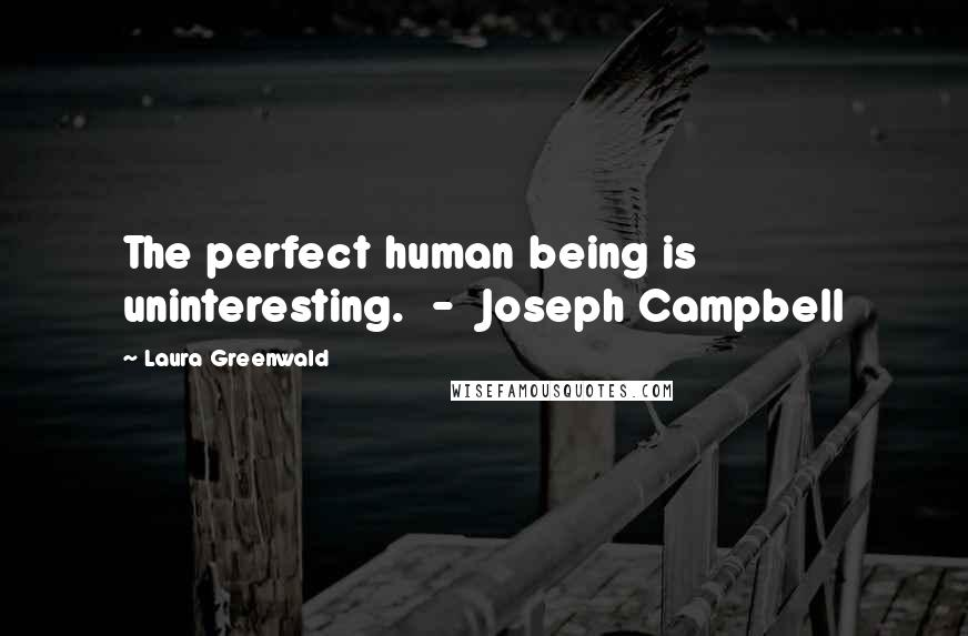 Laura Greenwald quotes: The perfect human being is uninteresting. - Joseph Campbell