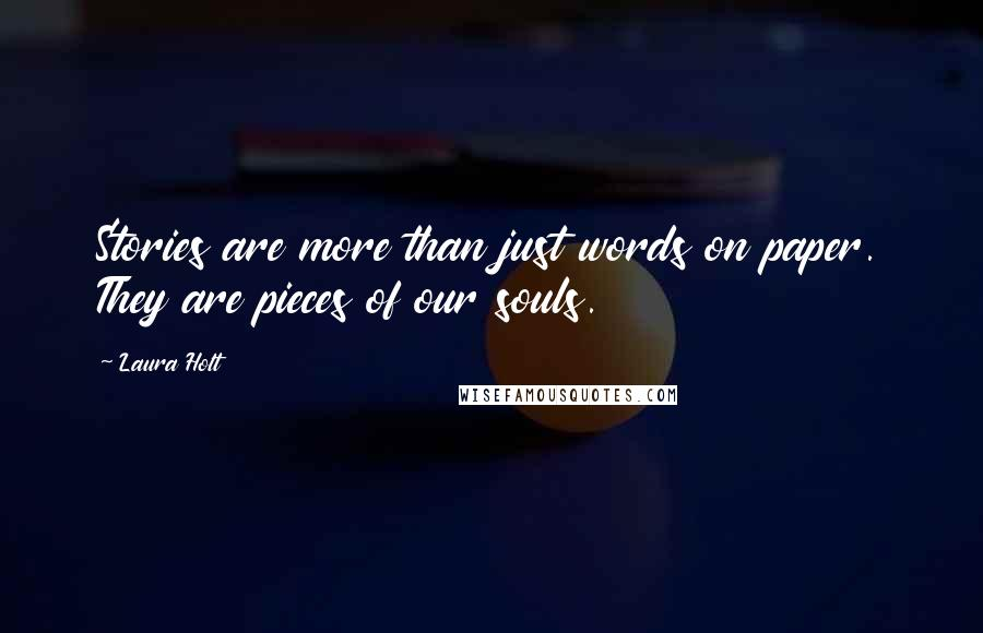 Laura Holt quotes: Stories are more than just words on paper. They are pieces of our souls.