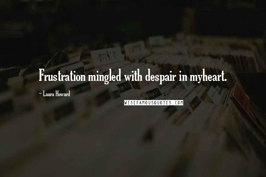 Laura Howard quotes: Frustration mingled with despair in myheart.