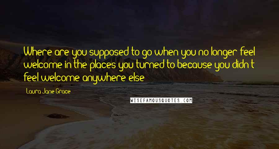 Laura Jane Grace quotes: Where are you supposed to go when you no longer feel welcome in the places you turned to because you didn't feel welcome anywhere else?