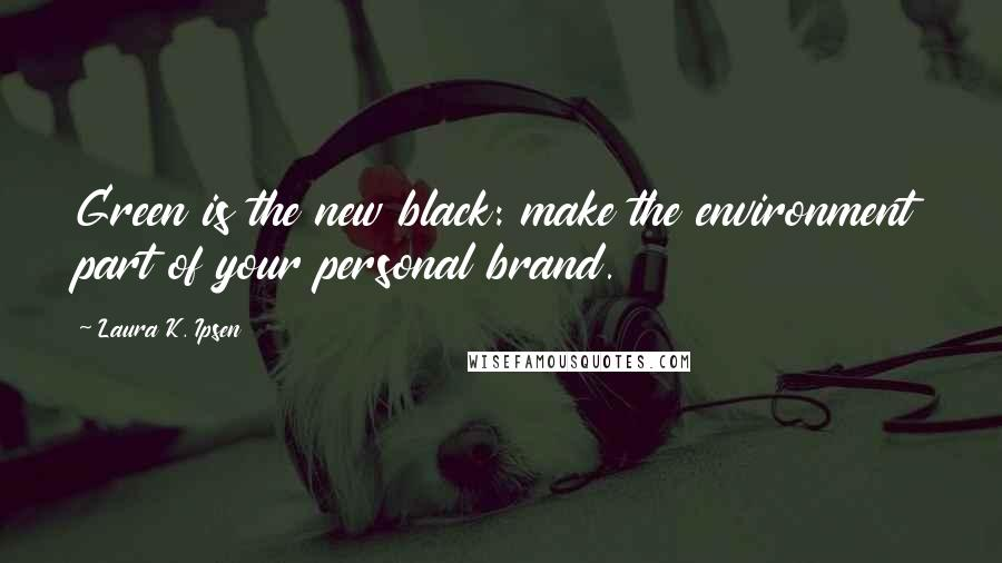Laura K. Ipsen quotes: Green is the new black: make the environment part of your personal brand.