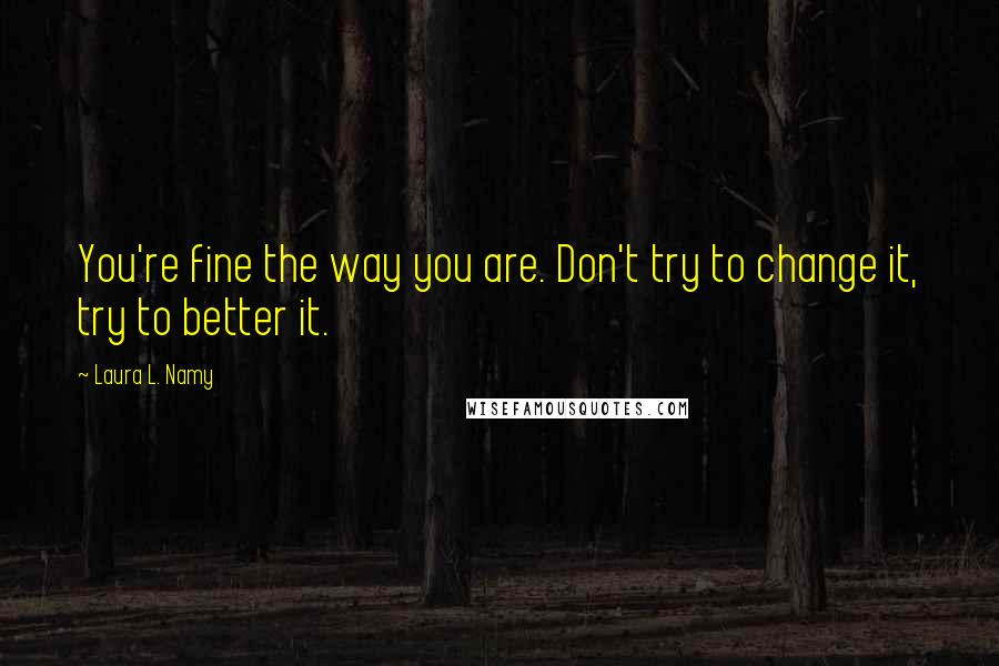 Laura L. Namy quotes: You're fine the way you are. Don't try to change it, try to better it.