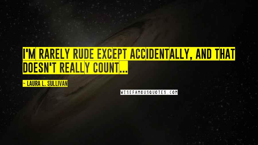 Laura L. Sullivan quotes: I'm rarely rude except accidentally, and that doesn't really count...
