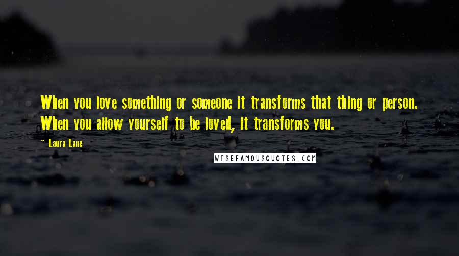 Laura Lane quotes: When you love something or someone it transforms that thing or person. When you allow yourself to be loved, it transforms you.