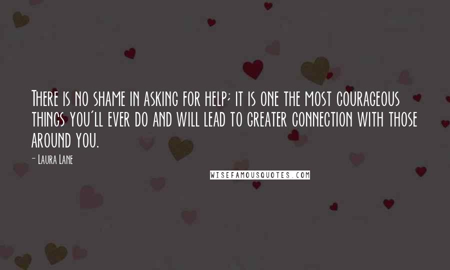 Laura Lane quotes: There is no shame in asking for help; it is one the most courageous things you'll ever do and will lead to greater connection with those around you.