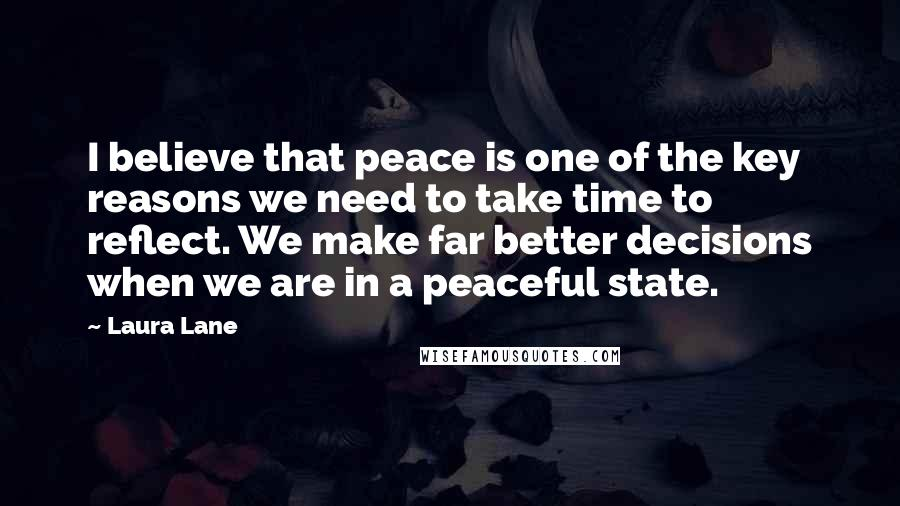 Laura Lane quotes: I believe that peace is one of the key reasons we need to take time to reflect. We make far better decisions when we are in a peaceful state.