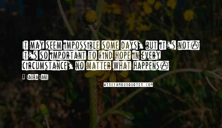 Laura Lane quotes: It may seem impossible some days, but it's not. It's so important to find hope in every circumstance, no matter what happens.