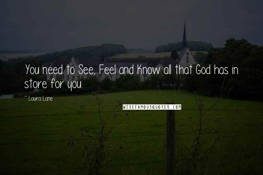 Laura Lane quotes: You need to See, Feel and Know all that God has in store for you.