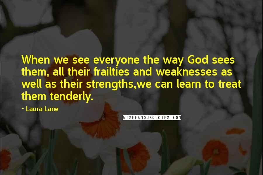 Laura Lane quotes: When we see everyone the way God sees them, all their frailties and weaknesses as well as their strengths,we can learn to treat them tenderly.