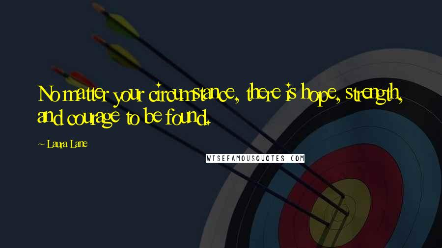 Laura Lane quotes: No matter your circumstance, there is hope, strength, and courage to be found.