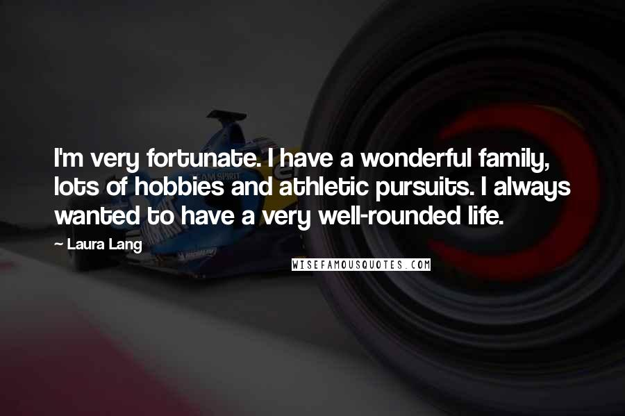 Laura Lang quotes: I'm very fortunate. I have a wonderful family, lots of hobbies and athletic pursuits. I always wanted to have a very well-rounded life.