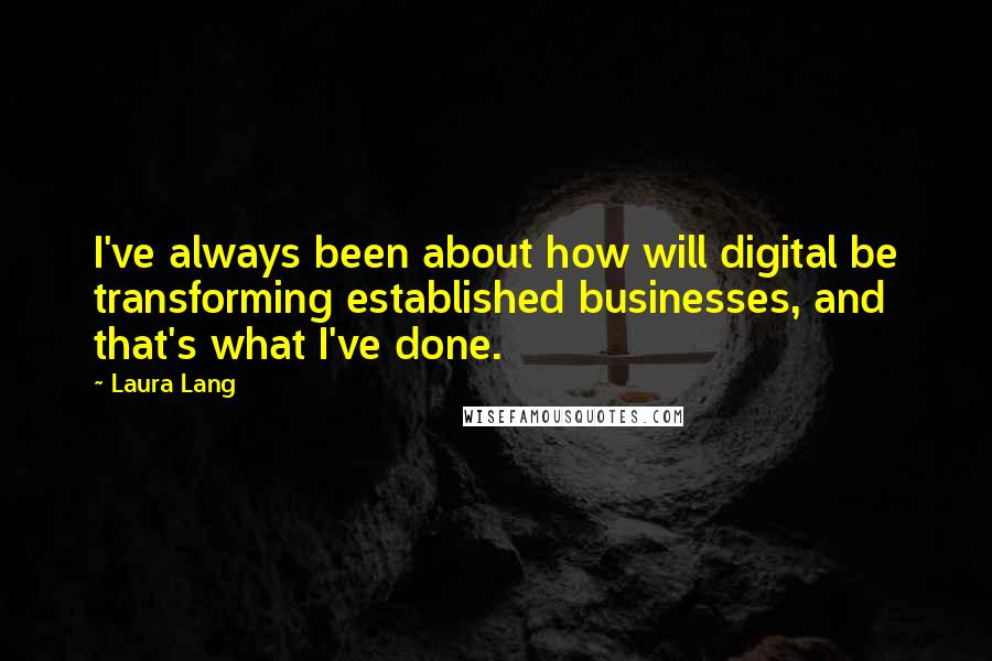 Laura Lang quotes: I've always been about how will digital be transforming established businesses, and that's what I've done.