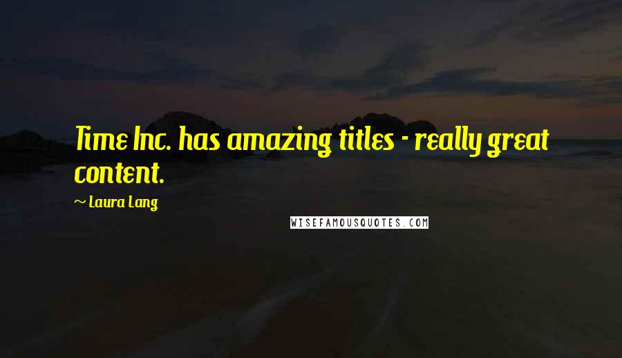Laura Lang quotes: Time Inc. has amazing titles - really great content.