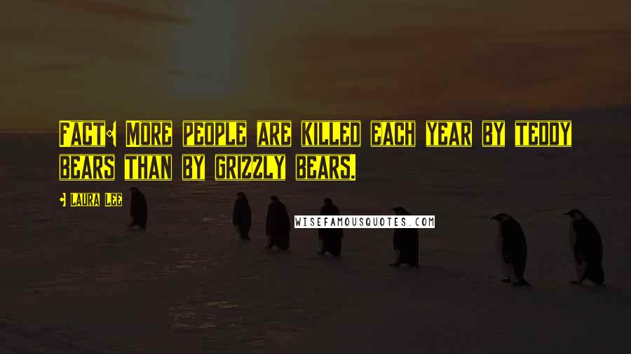 Laura Lee quotes: Fact: More people are killed each year by teddy bears than by grizzly bears.