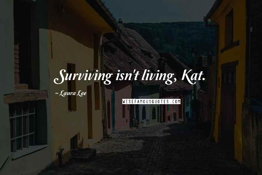 Laura Lee quotes: Surviving isn't living, Kat.