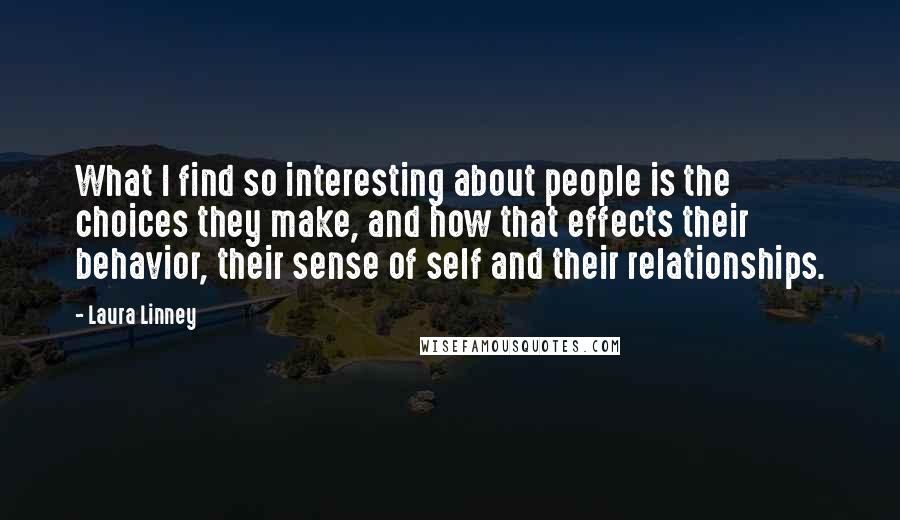 Laura Linney quotes: What I find so interesting about people is the choices they make, and how that effects their behavior, their sense of self and their relationships.
