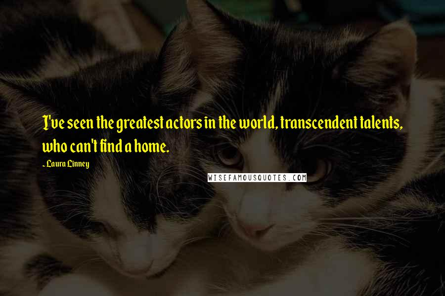 Laura Linney quotes: I've seen the greatest actors in the world, transcendent talents, who can't find a home.