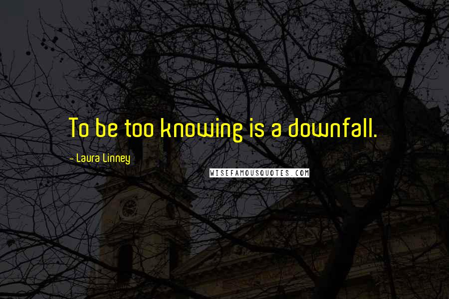 Laura Linney quotes: To be too knowing is a downfall.