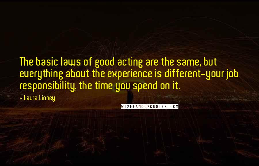 Laura Linney quotes: The basic laws of good acting are the same, but everything about the experience is different-your job responsibility, the time you spend on it.