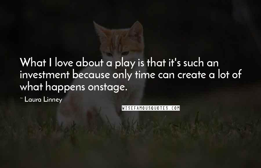 Laura Linney quotes: What I love about a play is that it's such an investment because only time can create a lot of what happens onstage.