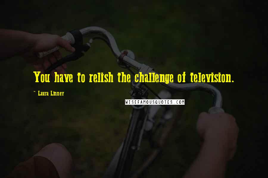 Laura Linney quotes: You have to relish the challenge of television.