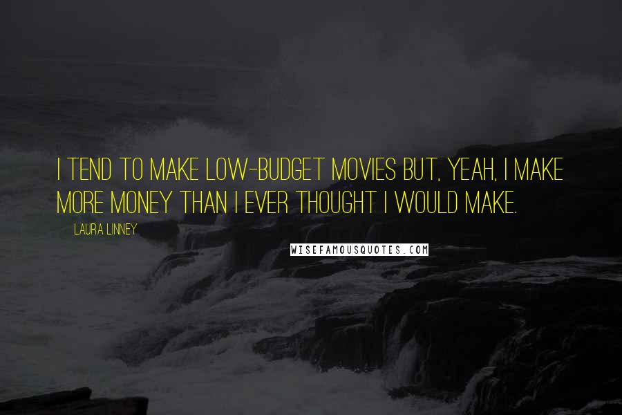 Laura Linney quotes: I tend to make low-budget movies but, yeah, I make more money than I ever thought I would make.