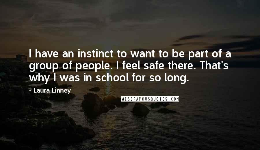 Laura Linney quotes: I have an instinct to want to be part of a group of people. I feel safe there. That's why I was in school for so long.