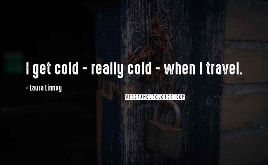 Laura Linney quotes: I get cold - really cold - when I travel.
