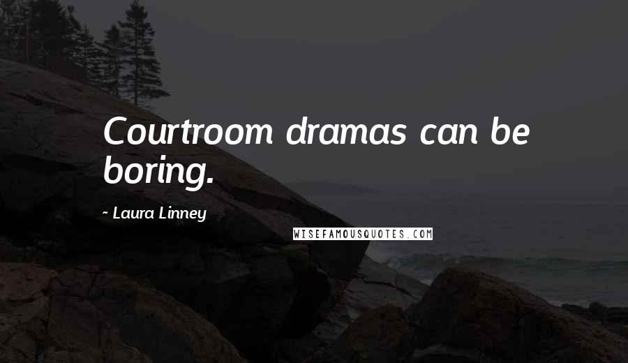 Laura Linney quotes: Courtroom dramas can be boring.