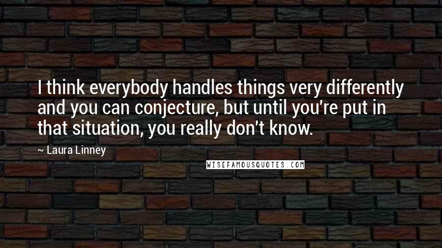 Laura Linney quotes: I think everybody handles things very differently and you can conjecture, but until you're put in that situation, you really don't know.