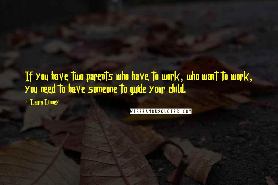 Laura Linney quotes: If you have two parents who have to work, who want to work, you need to have someone to guide your child.