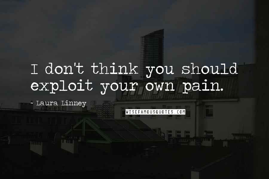 Laura Linney quotes: I don't think you should exploit your own pain.