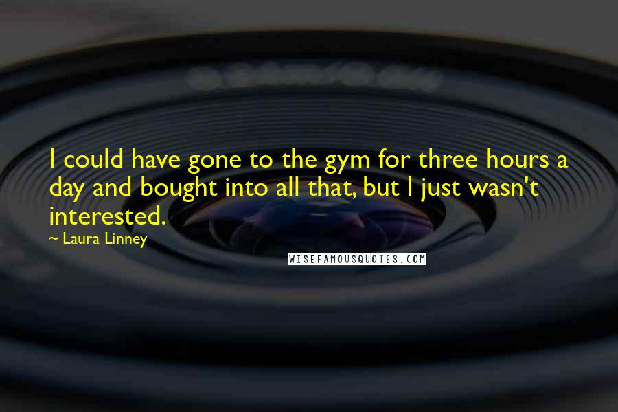 Laura Linney quotes: I could have gone to the gym for three hours a day and bought into all that, but I just wasn't interested.