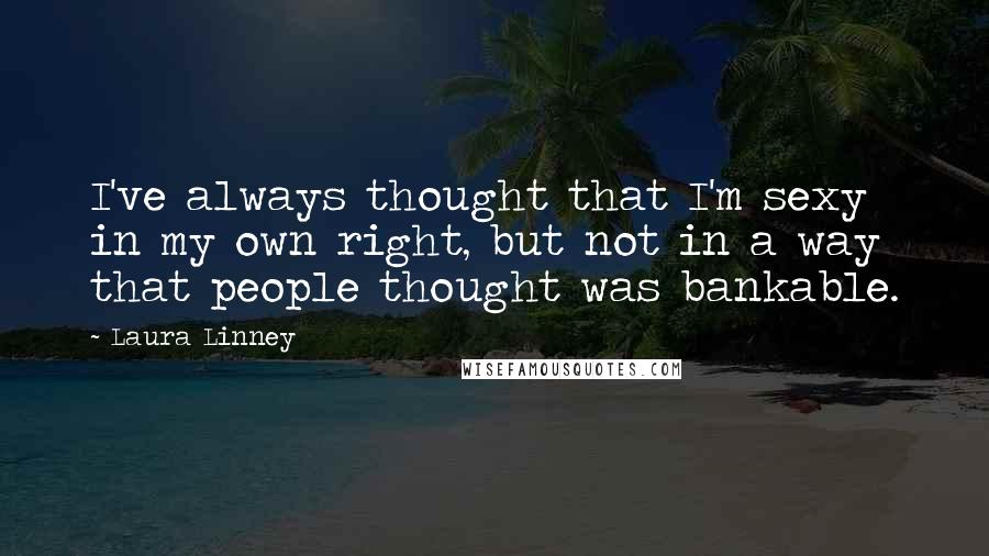Laura Linney quotes: I've always thought that I'm sexy in my own right, but not in a way that people thought was bankable.