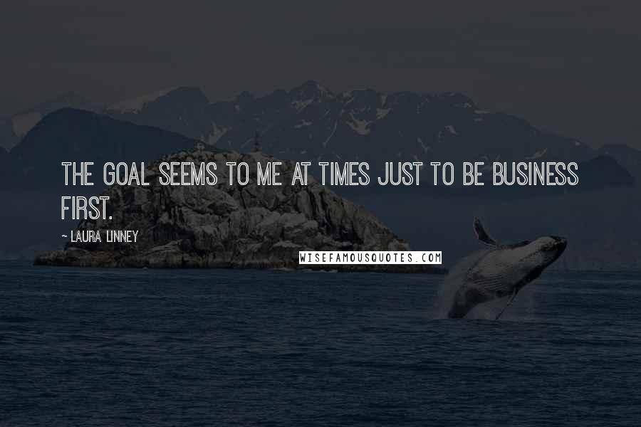 Laura Linney quotes: The goal seems to me at times just to be business first.