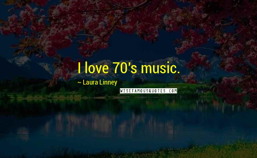 Laura Linney quotes: I love 70's music.
