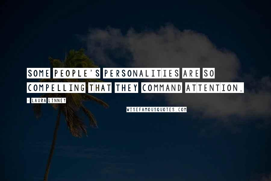 Laura Linney quotes: Some people's personalities are so compelling that they command attention.