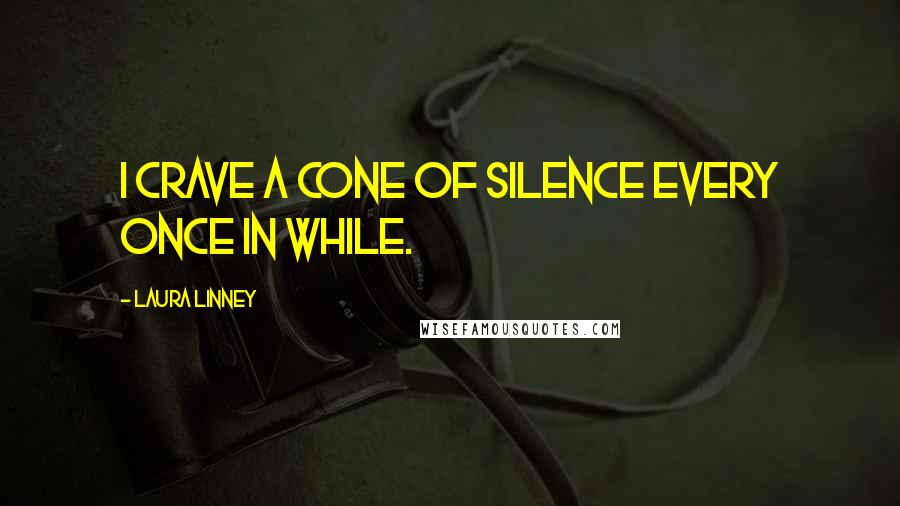Laura Linney quotes: I crave a cone of silence every once in while.
