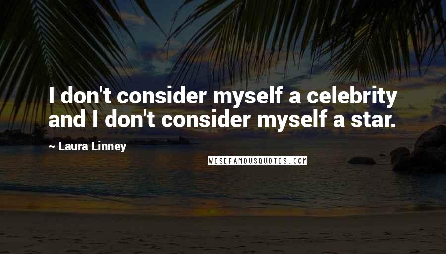 Laura Linney quotes: I don't consider myself a celebrity and I don't consider myself a star.