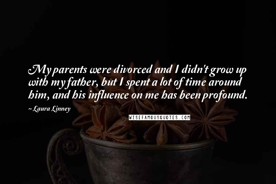 Laura Linney quotes: My parents were divorced and I didn't grow up with my father, but I spent a lot of time around him, and his influence on me has been profound.