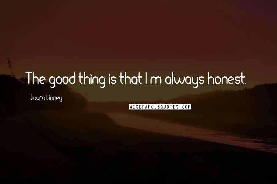 Laura Linney quotes: The good thing is that I'm always honest.