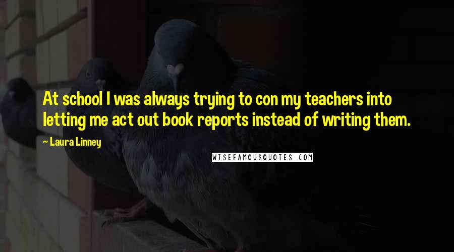 Laura Linney quotes: At school I was always trying to con my teachers into letting me act out book reports instead of writing them.