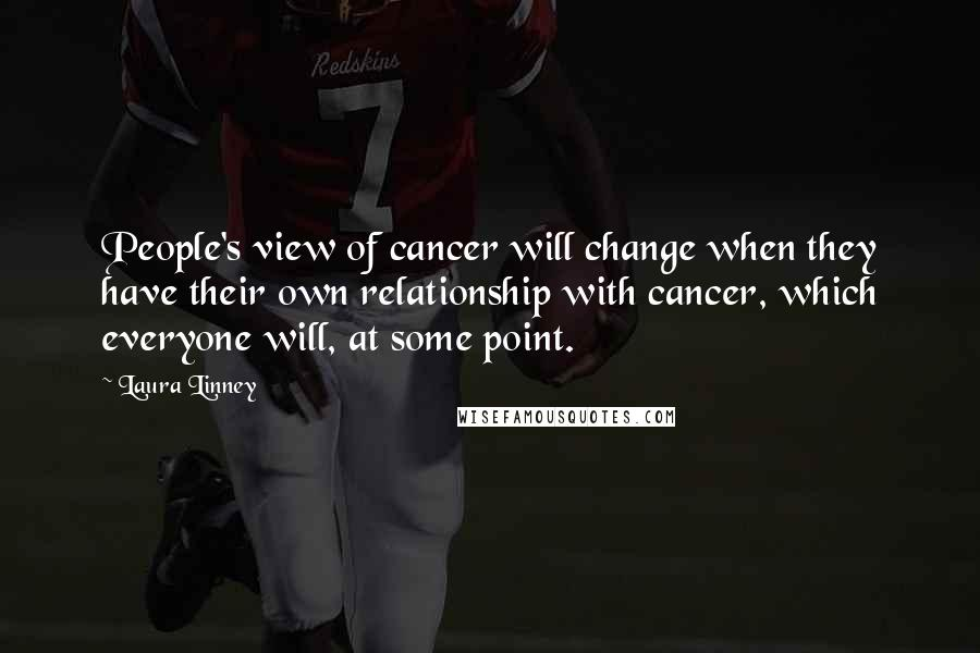 Laura Linney quotes: People's view of cancer will change when they have their own relationship with cancer, which everyone will, at some point.