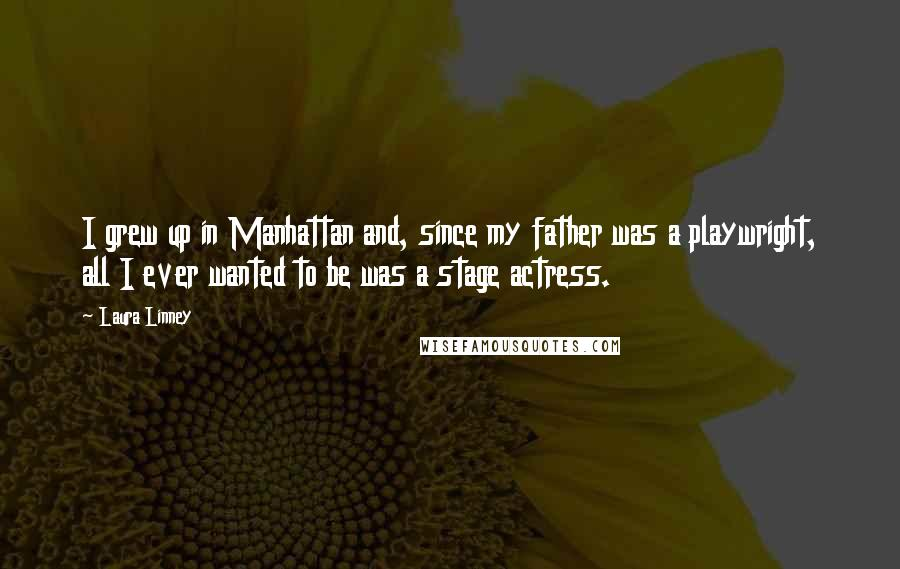 Laura Linney quotes: I grew up in Manhattan and, since my father was a playwright, all I ever wanted to be was a stage actress.