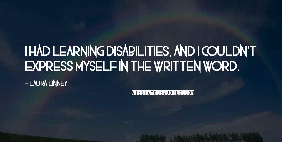 Laura Linney quotes: I had learning disabilities, and I couldn't express myself in the written word.