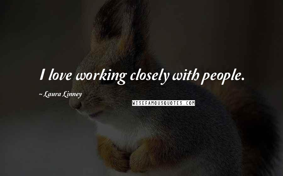 Laura Linney quotes: I love working closely with people.
